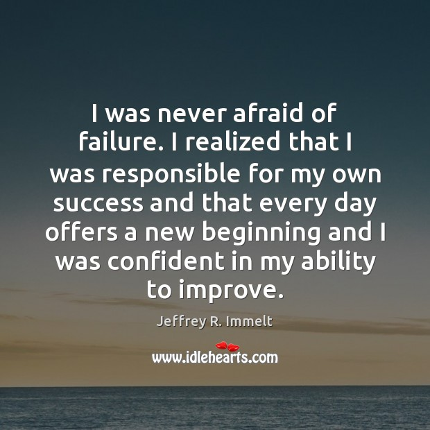 I was never afraid of failure. I realized that I was responsible Image