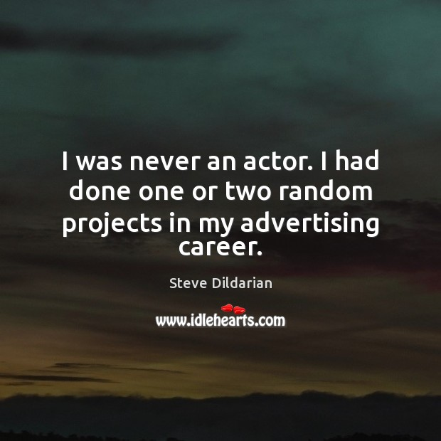 I was never an actor. I had done one or two random projects in my advertising career. Image