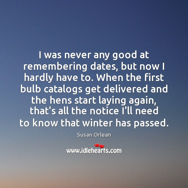 I was never any good at remembering dates, but now I hardly Susan Orlean Picture Quote