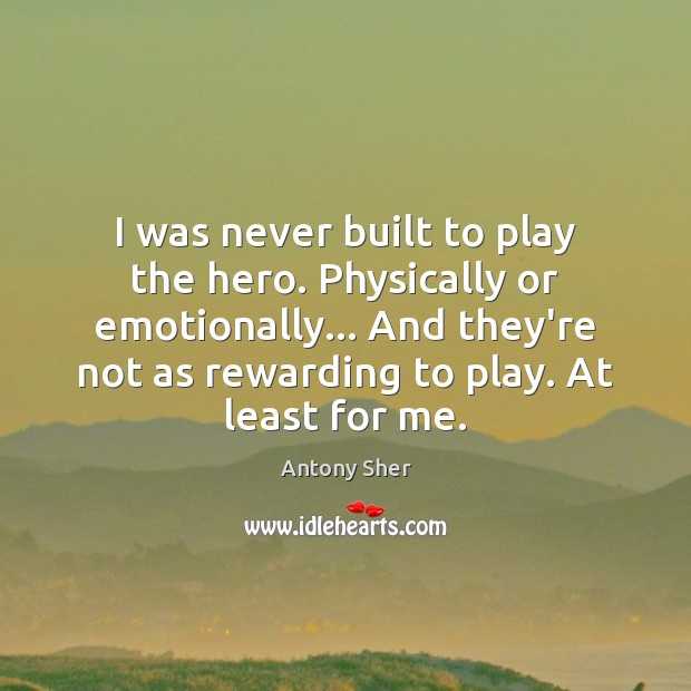 Image, I was never built to play the hero. Physically or emotionally… And