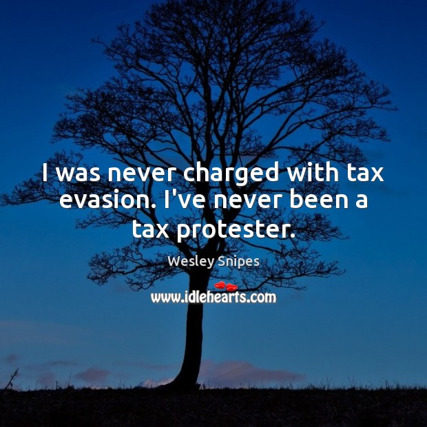 I was never charged with tax evasion. I've never been a tax protester. Wesley Snipes Picture Quote