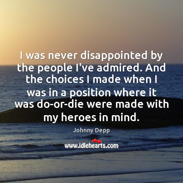 I was never disappointed by the people I've admired. And the choices Johnny Depp Picture Quote
