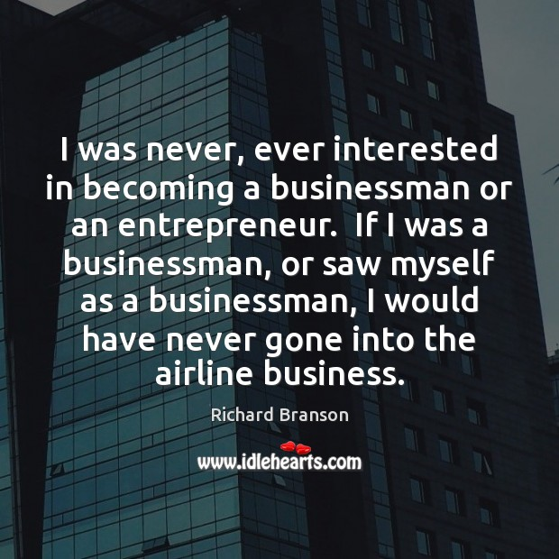 Image, I was never, ever interested in becoming a businessman or an entrepreneur.