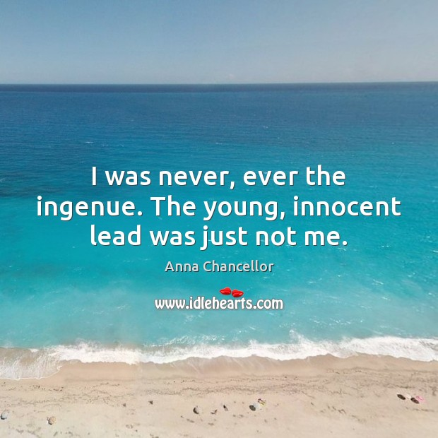 Image, I was never, ever the ingenue. The young, innocent lead was just not me.
