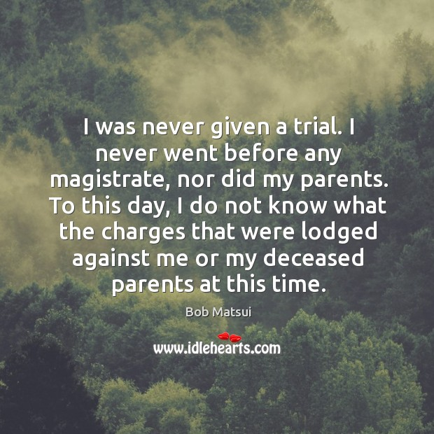 Image, I was never given a trial. I never went before any magistrate, nor did my parents.
