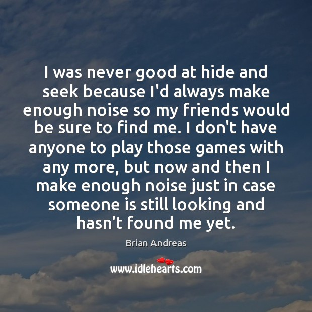 Image, I was never good at hide and seek because I'd always make