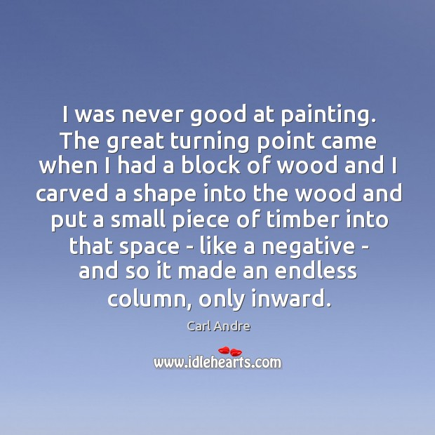 I was never good at painting. The great turning point came when Carl Andre Picture Quote