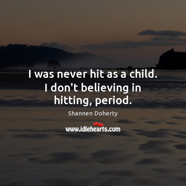 I was never hit as a child. I don't believing in hitting, period. Shannen Doherty Picture Quote