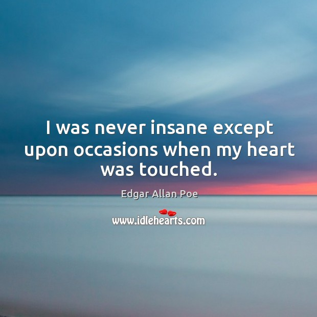 I was never insane except upon occasions when my heart was touched. Image