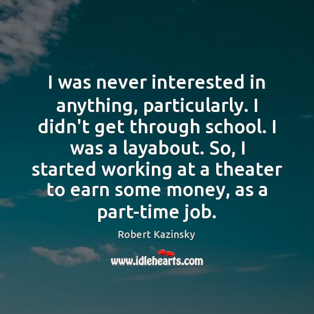 I was never interested in anything, particularly. I didn't get through school. Robert Kazinsky Picture Quote
