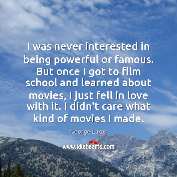 I was never interested in being powerful or famous. But once I George Lucas Picture Quote