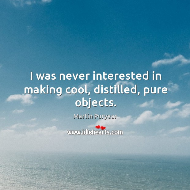 I was never interested in making cool, distilled, pure objects. Martin Puryear Picture Quote