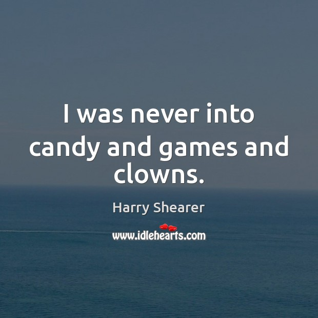 I was never into candy and games and clowns. Harry Shearer Picture Quote