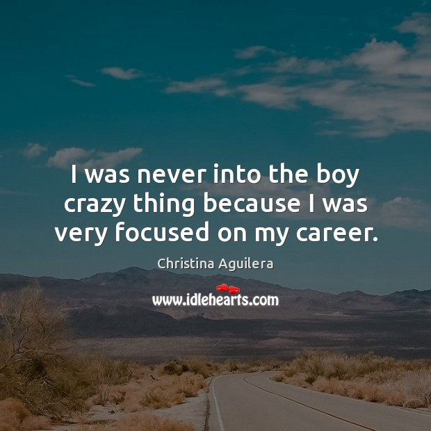 I was never into the boy crazy thing because I was very focused on my career. Christina Aguilera Picture Quote