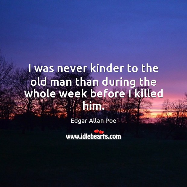 I was never kinder to the old man than during the whole week before I killed him. Edgar Allan Poe Picture Quote