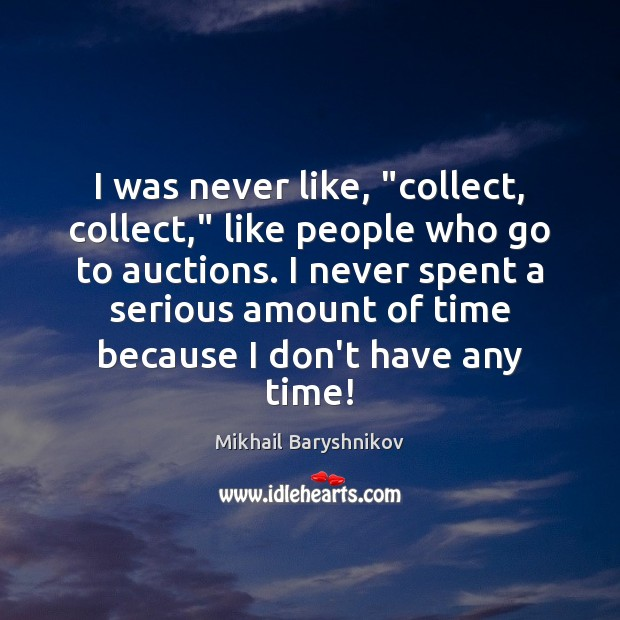 "Image, I was never like, ""collect, collect,"" like people who go to auctions."