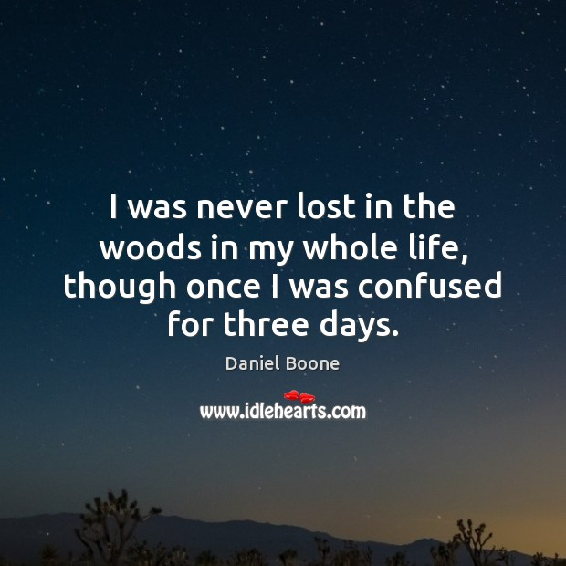 I was never lost in the woods in my whole life, though once I was confused for three days. Daniel Boone Picture Quote