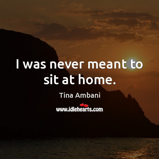 I was never meant to sit at home. Image
