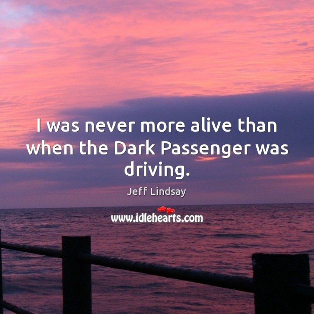 Jeff Lindsay Picture Quote image saying: I was never more alive than when the Dark Passenger was driving.