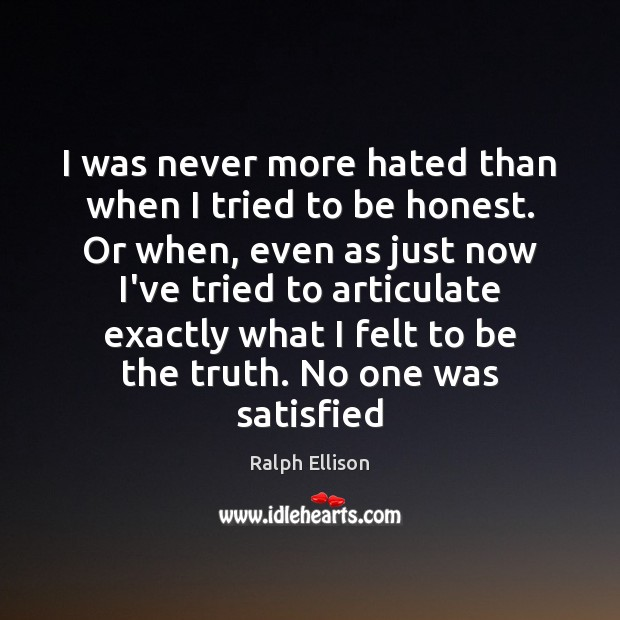 I was never more hated than when I tried to be honest. Ralph Ellison Picture Quote