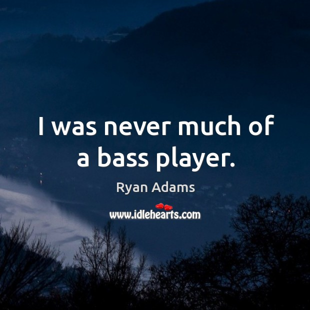 I was never much of a bass player. Ryan Adams Picture Quote