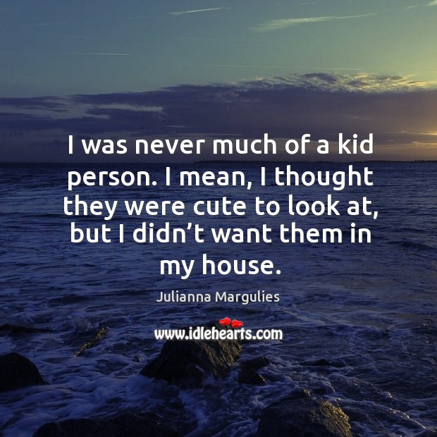 I was never much of a kid person. I mean, I thought they were cute to look at, but I didn't want them in my house. Julianna Margulies Picture Quote