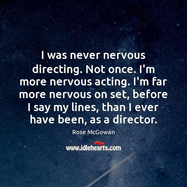 I was never nervous directing. Not once. I'm more nervous acting. I'm Image