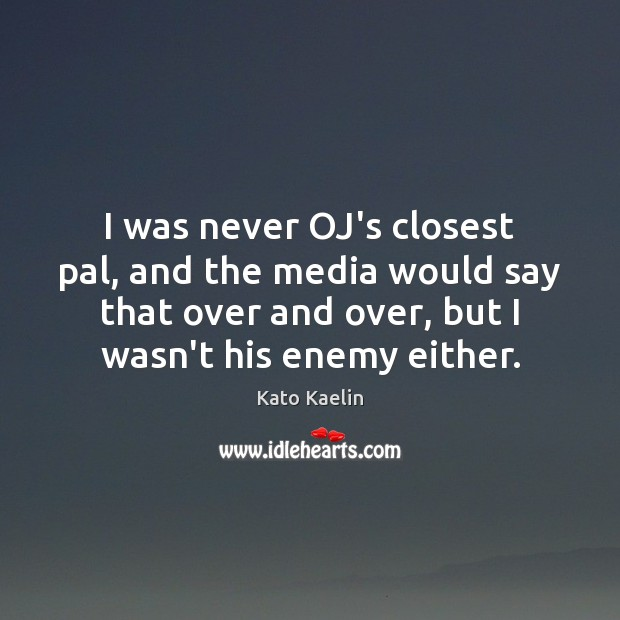 I was never OJ's closest pal, and the media would say that Kato Kaelin Picture Quote