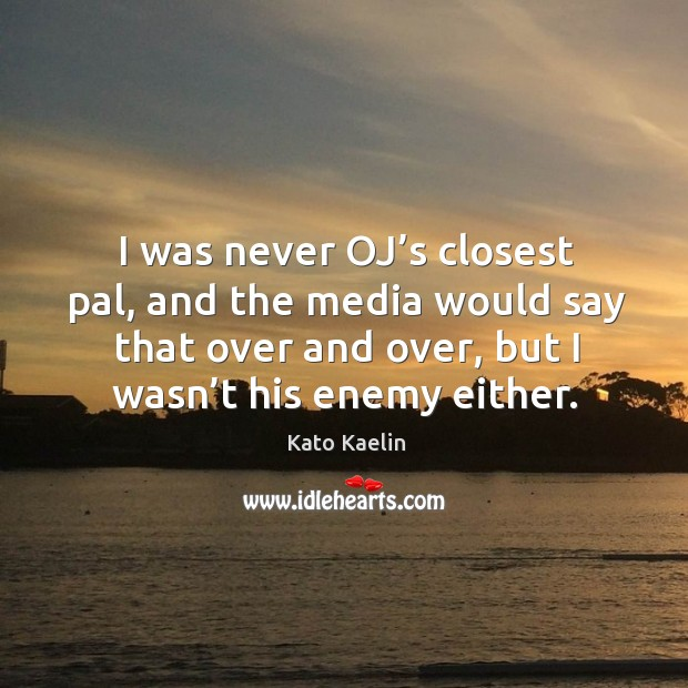 I was never oj's closest pal, and the media would say that over and over, but I wasn't his enemy either. Kato Kaelin Picture Quote