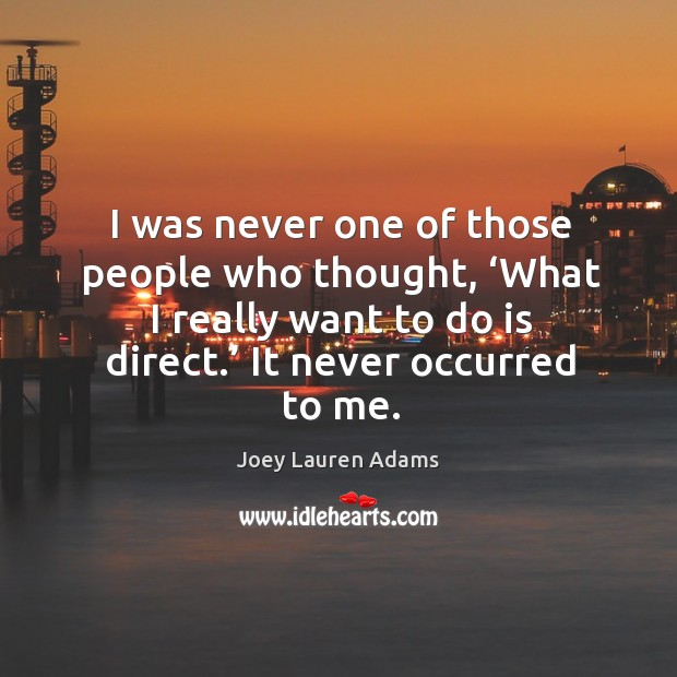 I was never one of those people who thought, 'what I really want to do is direct.' it never occurred to me. Image