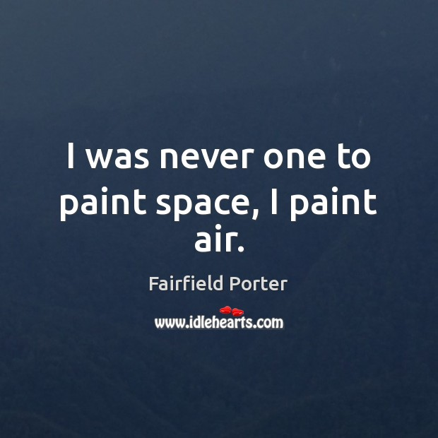 Image, I was never one to paint space, I paint air.