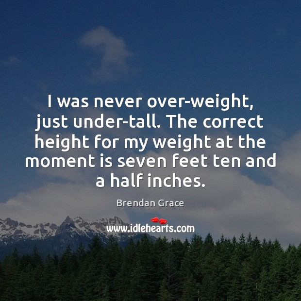 I was never over-weight, just under-tall. The correct height for my weight Image
