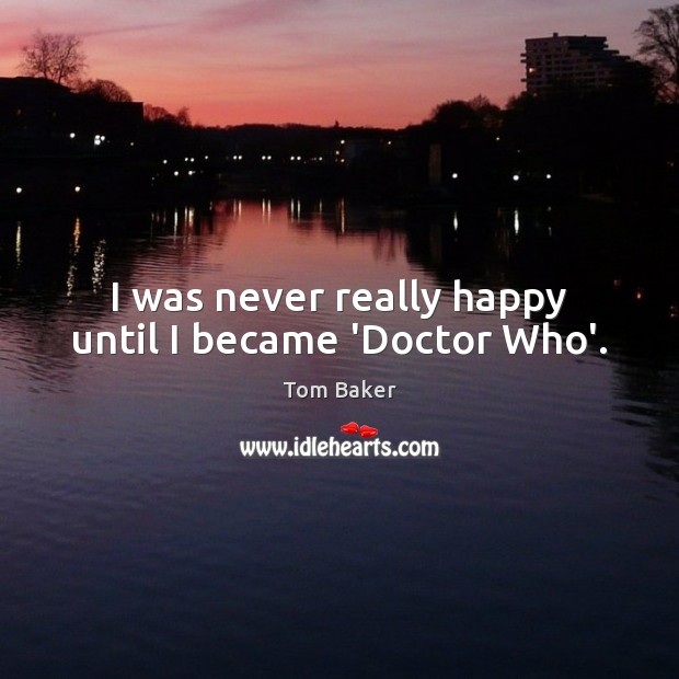 I was never really happy until I became 'Doctor Who'. Tom Baker Picture Quote