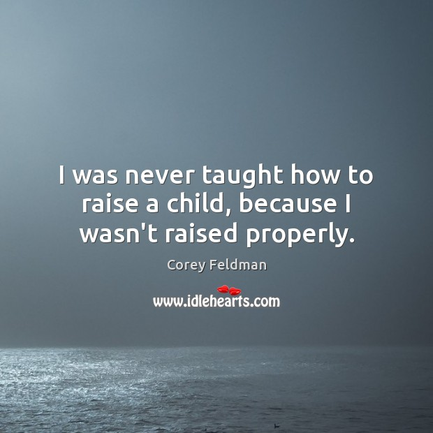 I was never taught how to raise a child, because I wasn't raised properly. Corey Feldman Picture Quote