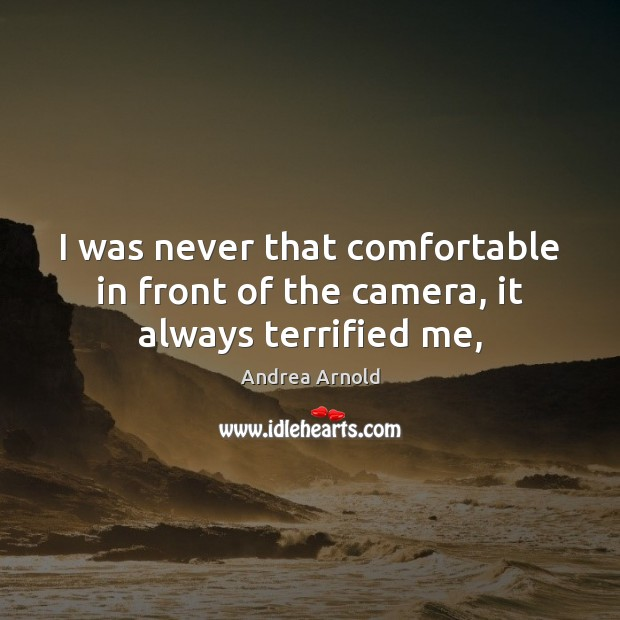 I was never that comfortable in front of the camera, it always terrified me, Image