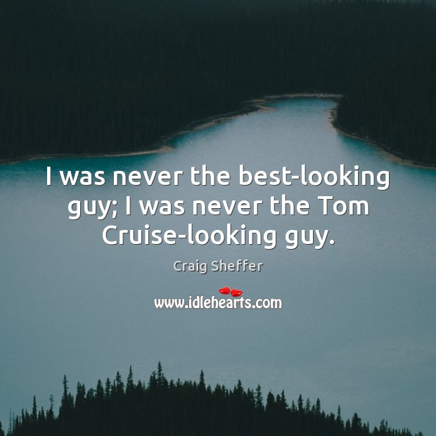 I was never the best-looking guy; I was never the Tom Cruise-looking guy. Image