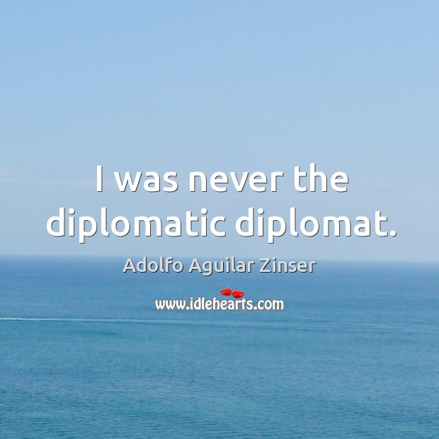 Image, I was never the diplomatic diplomat.