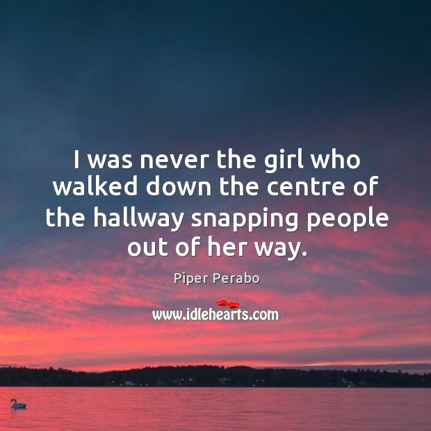 I was never the girl who walked down the centre of the hallway snapping people out of her way. Image