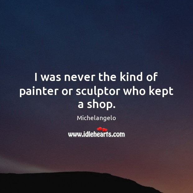 I was never the kind of painter or sculptor who kept a shop. Michelangelo Picture Quote
