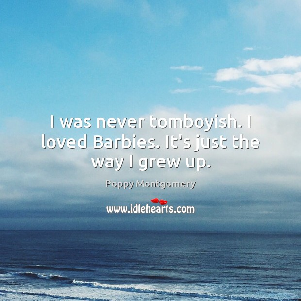Image, I was never tomboyish. I loved Barbies. It's just the way I grew up.