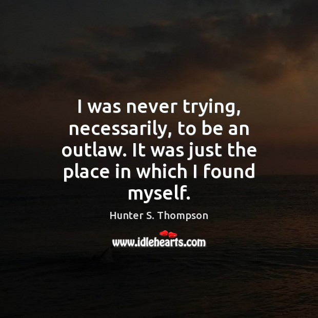 I was never trying, necessarily, to be an outlaw. It was just Hunter S. Thompson Picture Quote