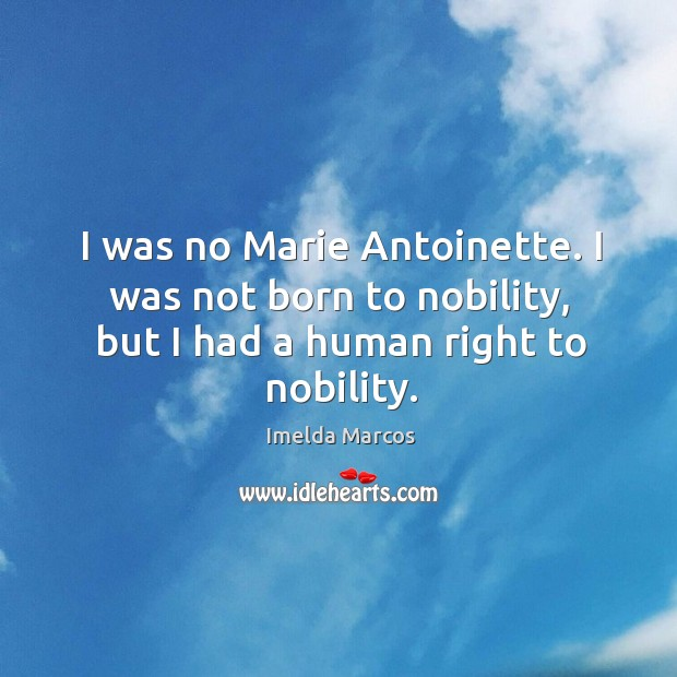 I was no marie antoinette. I was not born to nobility, but I had a human right to nobility. Image