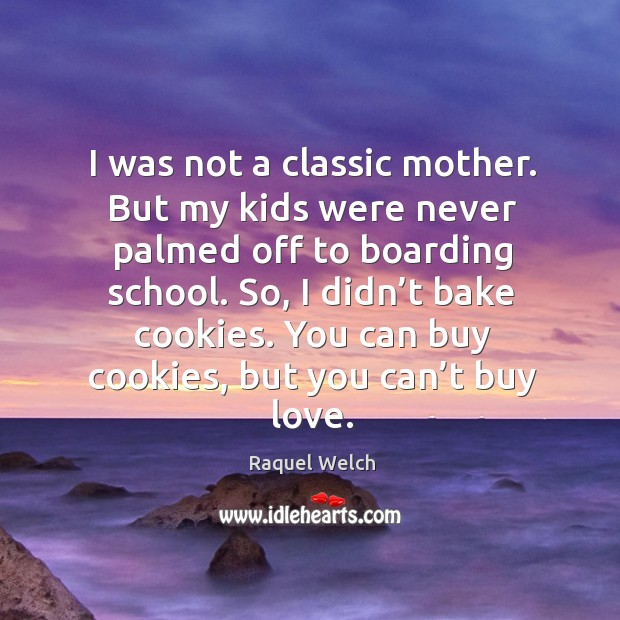 I was not a classic mother. But my kids were never palmed off to boarding school. Image