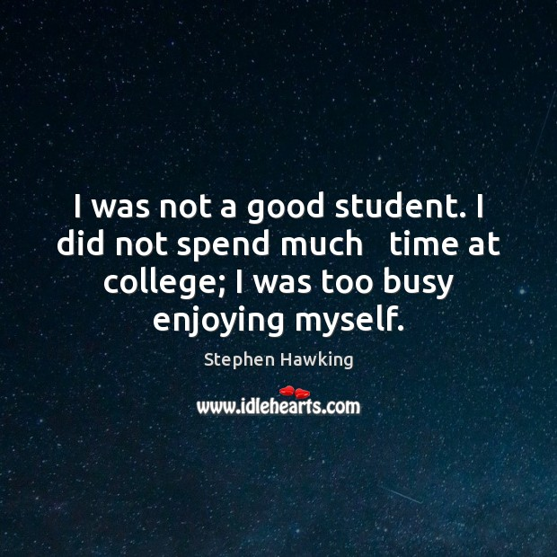 I was not a good student. I did not spend much   time Stephen Hawking Picture Quote