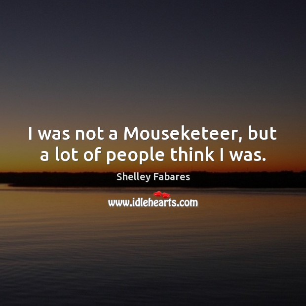 I was not a Mouseketeer, but a lot of people think I was. Image