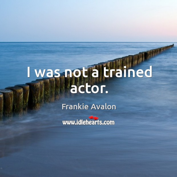 I was not a trained actor. Image