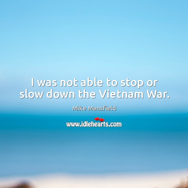 I was not able to stop or slow down the vietnam war. Image