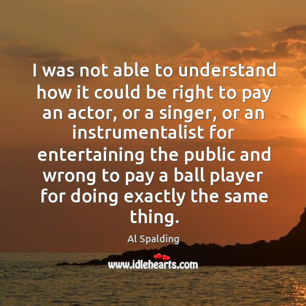 Image, I was not able to understand how it could be right to pay an actor, or a singer, or an instrumentalist