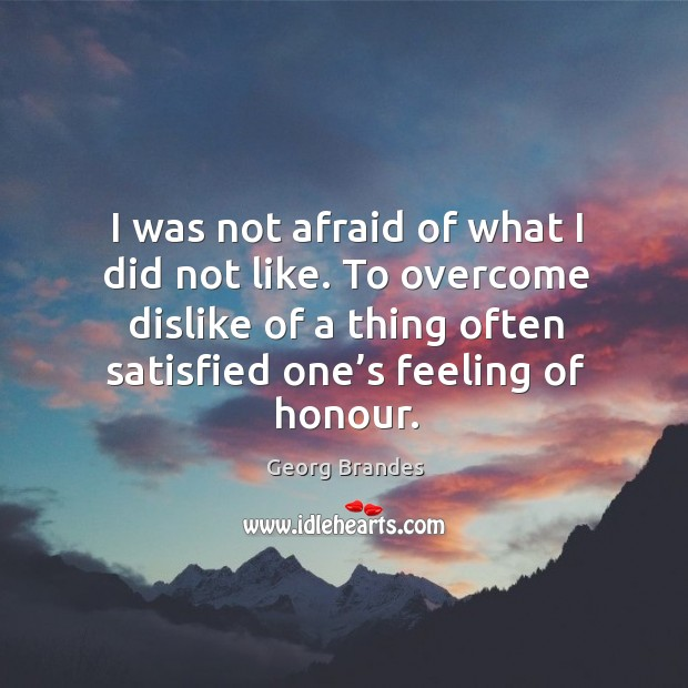 I was not afraid of what I did not like. To overcome dislike of a thing often satisfied one's feeling of honour. Georg Brandes Picture Quote