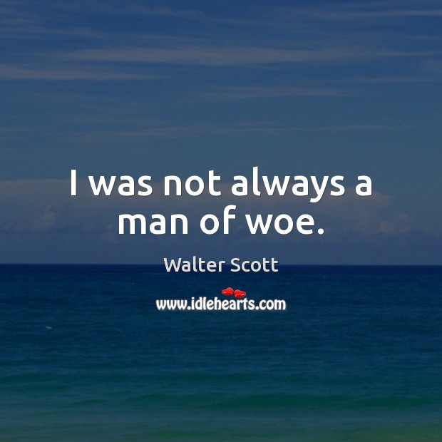 I was not always a man of woe. Walter Scott Picture Quote